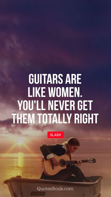 Guitars are like women. You'll never get them totally right