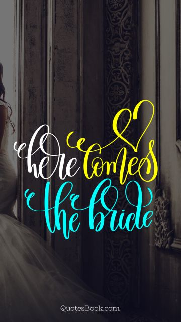 Love Quote - Here comes the bride. Unknown Authors