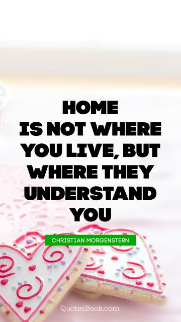Home is not where you live, but where they understand you