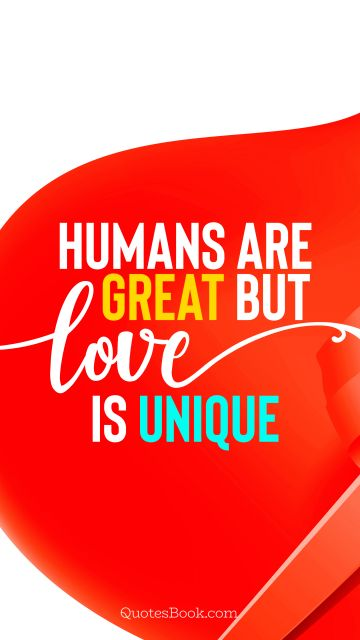 Love Quote - Humans are great but love is unique. Unknown Authors