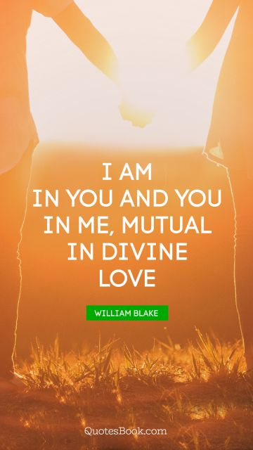 Love Quote - I am in you and you in me, mutual in divine love. William Blake