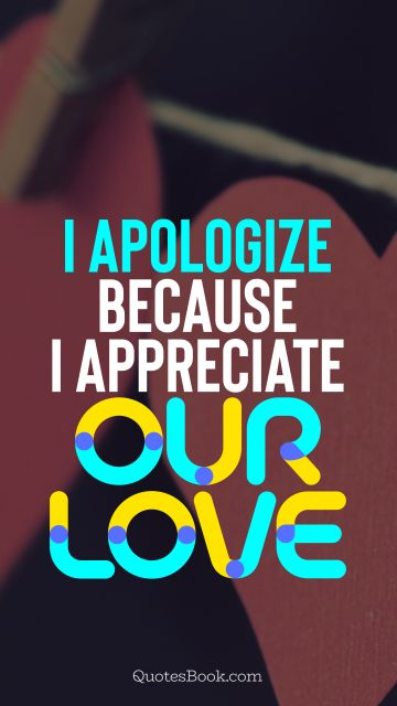 QUOTES BY Quote - I apologize because I appreciate our love. QuotesBook
