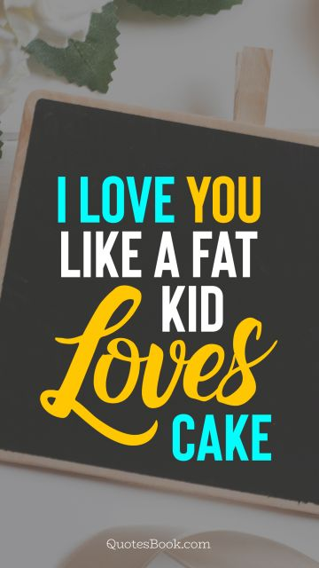 Love Quote - I love you like a fat kid loves cake. Unknown Authors
