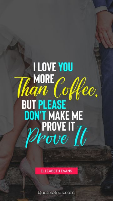 Love Quote - I love you more than coffee, but please don't make me prove it. Elizabeth Evans