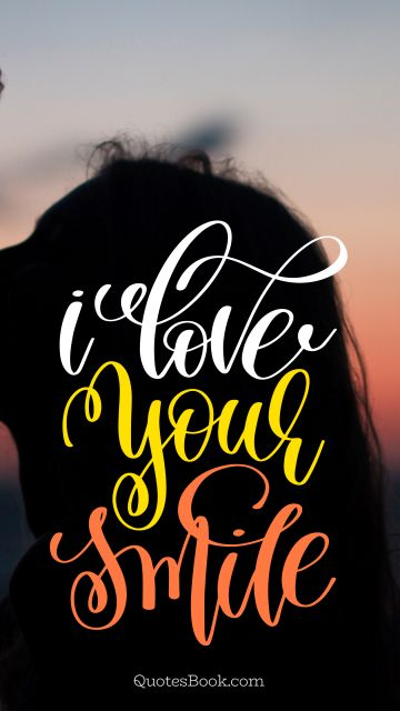 Love Quote - I love your smile. Unknown Authors