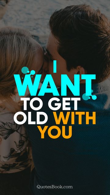 Love Quote - I want to get old with you. QuotesBook