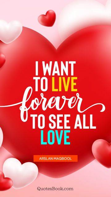QUOTES BY Quote - I want to live forever to see all love. Arslan Maqbool
