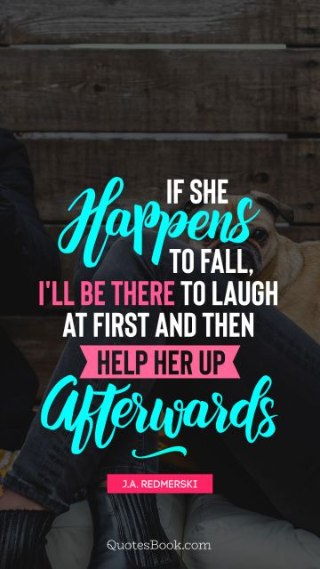 Love Quote - If she happens to fall, I'll be there to laugh at first and then help her up afterwards. J.A. Redmerski