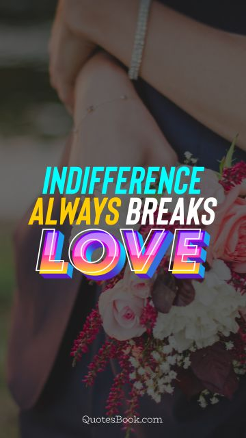 Love Quote - Indifference always breaks love. QuotesBook