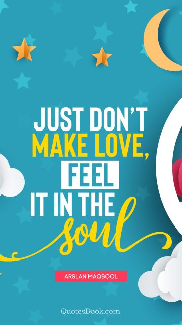 Love Quote - Just don't make love, feel it in the soul. Arslan Maqbool