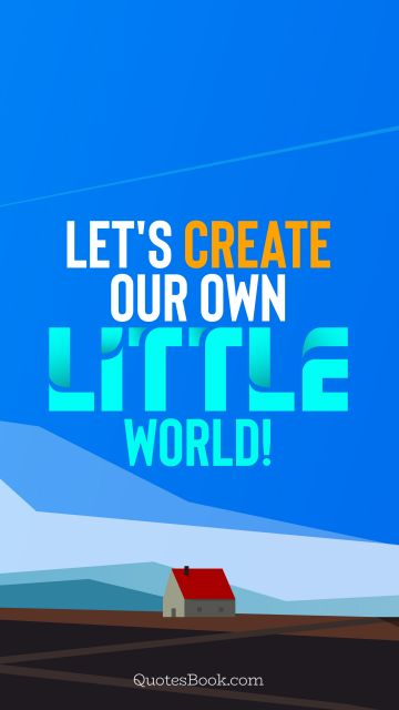 RECENT QUOTES Quote - Let's create our own little world!. QuotesBook