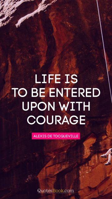 Life is to be entered upon with courage