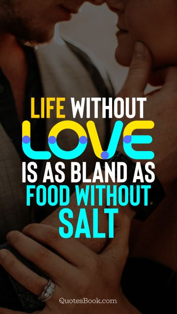 QUOTES BY Quote - Life without love is as bland as food without salt. QuotesBook