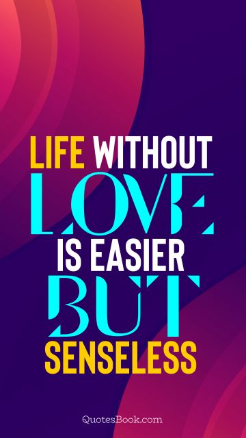 Love Quote - Life without love is easier but senseless. QuotesBook