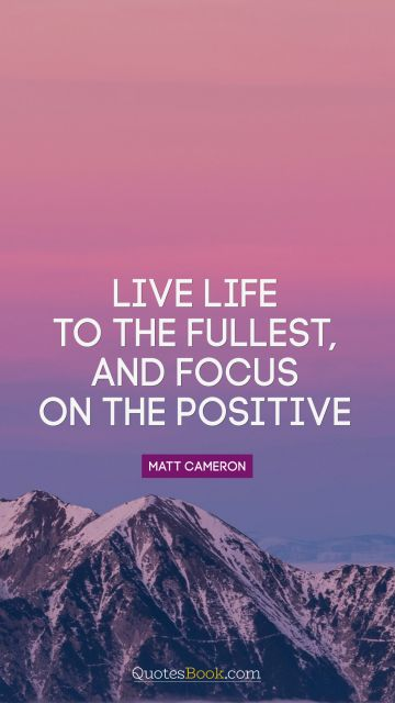 Live life to the fullest, and focus on the positive