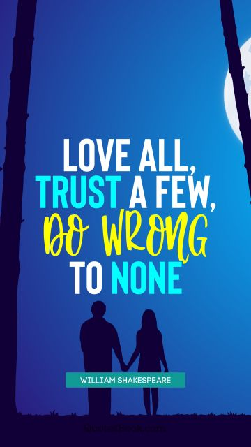 Love Quote - Love all, trust a few, do wrong to none. William Shakespeare