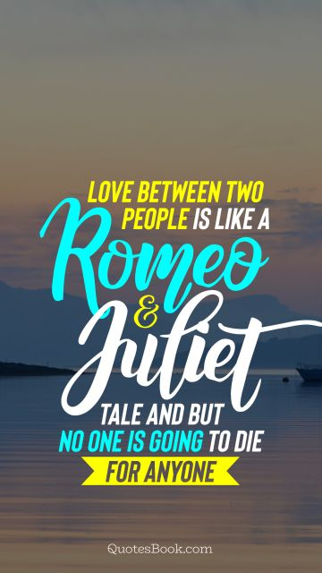 Love Quote - Love between two people is like a Romeo and Juliet tale and but no one is going to die for anyone. Unknown Authors