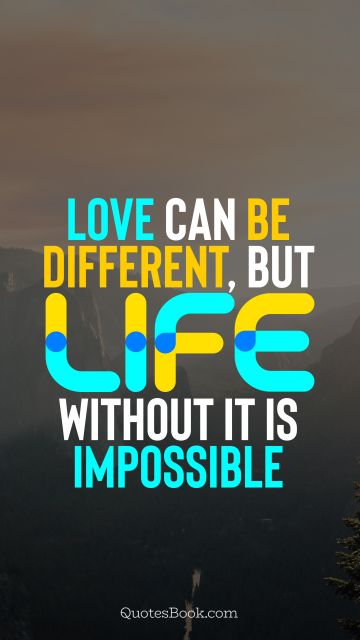 Love Quote - Love can be different, but life without it is impossible. QuotesBook