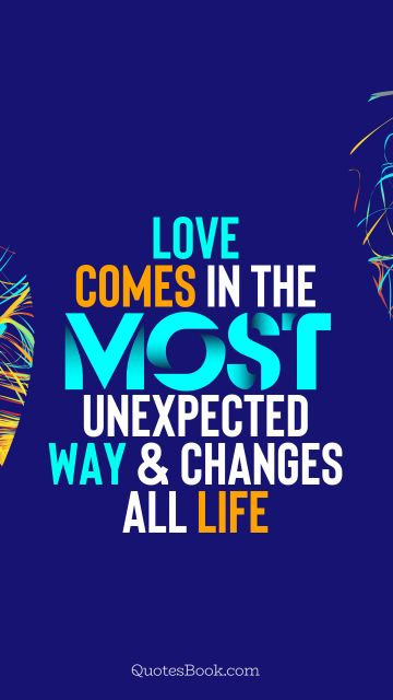 QUOTES BY Quote - Love comes in the most unexpected way and changes all life. QuotesBook