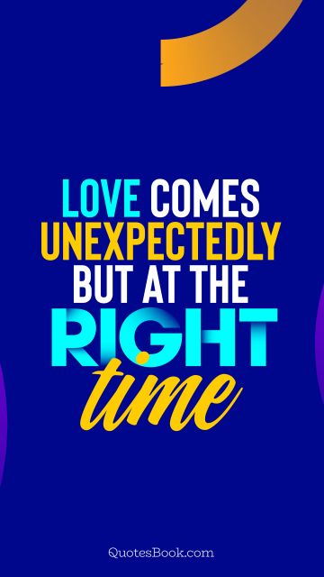 QUOTES BY Quote - Love comes unexpectedly but at the right time. QuotesBook