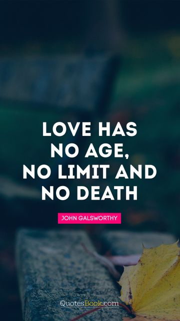 Love Quote - Love has no age, no limit and no death. John Galsworthy