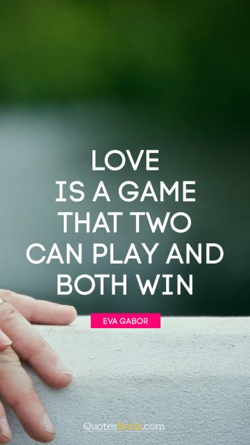 Love Quote - Love is a game that two can play and both win. Eva Gabor