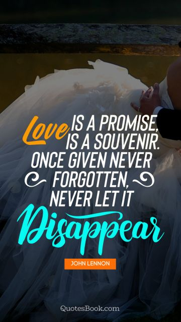 Love is a promise, love is a souvenir. Once given never forgotten,never let it disappear