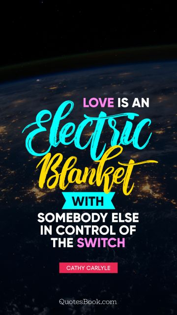 Love Quote - Love is an electric blanket with somebody else in control of the switch. Cathy Carlyle