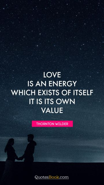 Love Quote - Love is an energy which exists of itself. It is its own value. Thornton Wilder