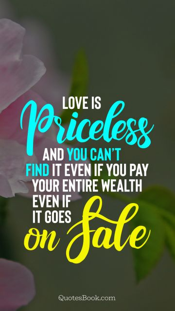 Love Quote - Love is priceless and you can't find it even if you pay your entire wealth even if it goes on sale. Unknown Authors