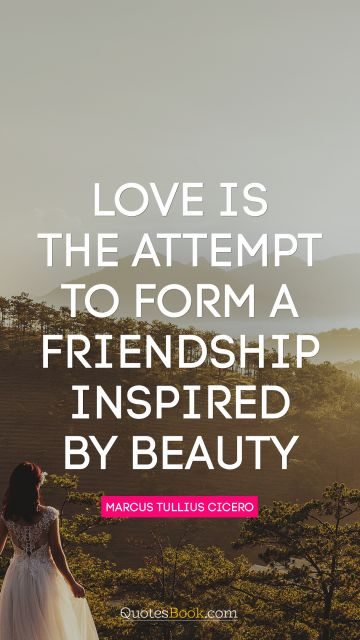 Love Quote - Love is the attempt to form a friendship inspired by beauty. Marcus Tullius Cicero
