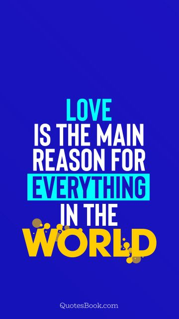 QUOTES BY Quote - Love is the main reason for everything in the world. QuotesBook