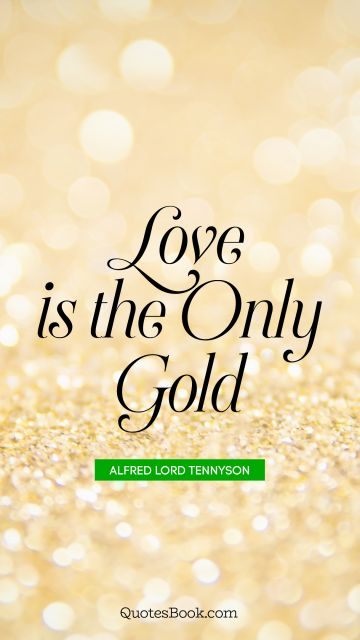 QUOTES BY Quote - Love is the only gold. Alfred Lord Tennyson
