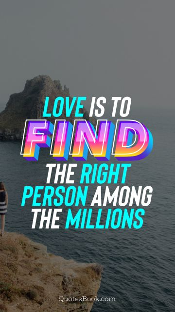Love Quote - Love is to find the right person among the millions. QuotesBook