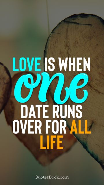 Love Quote - Love is when one date runs over for all life. QuotesBook