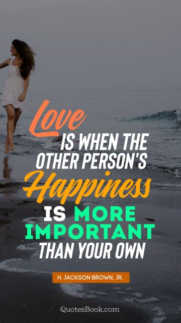 QUOTES BY Quote - Love is when the other person's happiness is more important than your own. H. Jackson Brown, Jr.