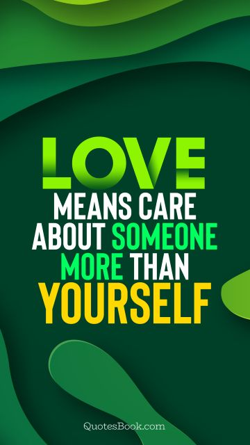 Love means care about someone more than yourself