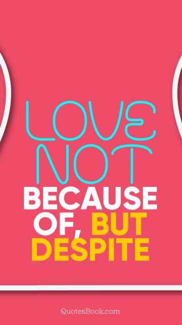 QUOTES BY Quote - Love not because of, but despite. QuotesBook