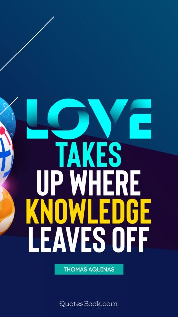 Love takes up where knowledge leaves off