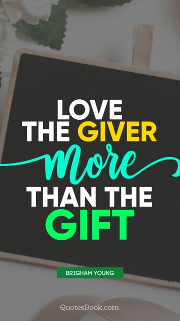 RECENT QUOTES Quote - Love the giver more than the gift. Brigham Young