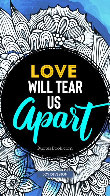 RECENT QUOTES Quote - Love will tear us apart. Joy Division