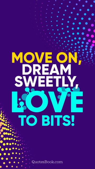 RECENT QUOTES Quote - Move on, dream sweetly, love to bits!. QuotesBook
