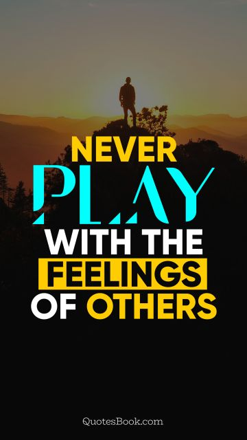 Never play with the feelings of others