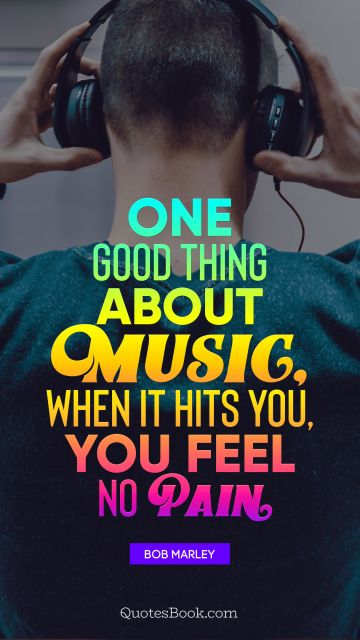 One good thing about music, when it hits you, you feel no pain