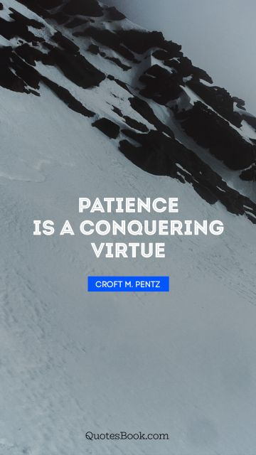 Patience is a conquering virtue