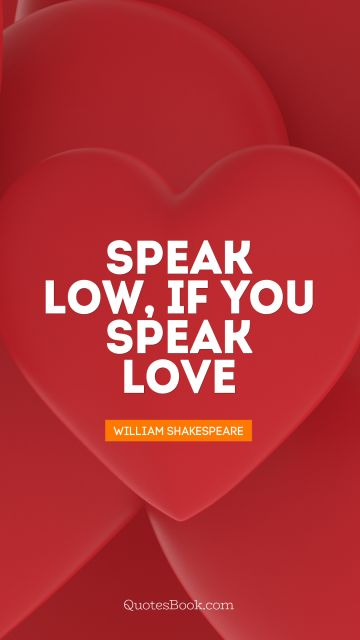 QUOTES BY Quote - Speak low, if you speak love. William Shakespeare
