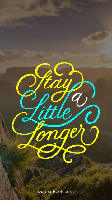 Love Quote - Stay a little longer. Unknown Authors