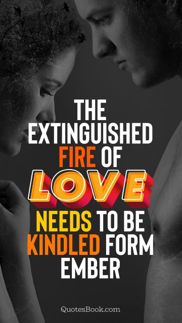 Love Quote - The extinguished fire of love needs to be kindled form ember. QuotesBook