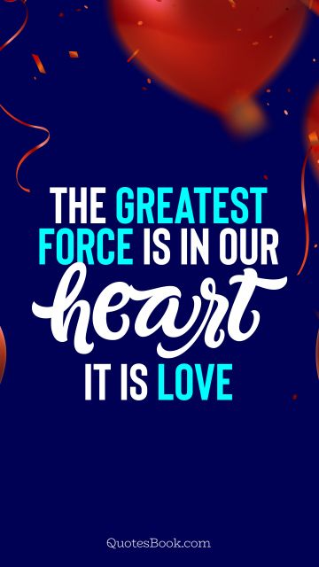 Love Quote - The greatest force is in our heart. It is love. QuotesBook