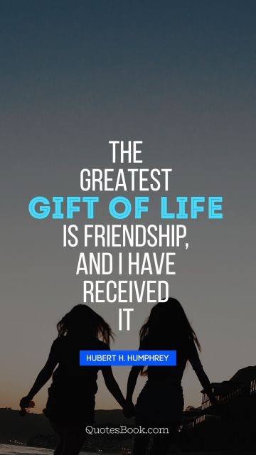 The greatest gift of life is friendship, and I have received it
